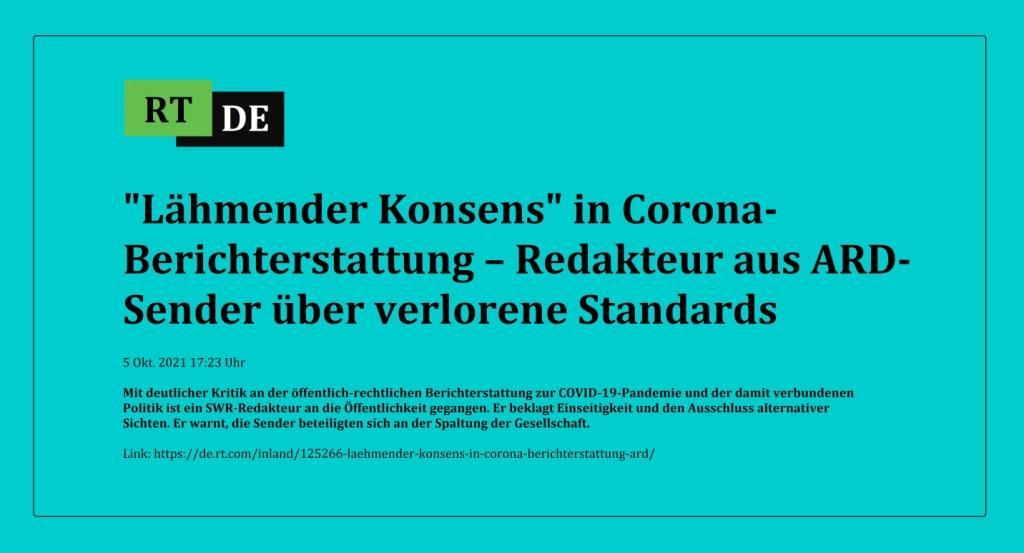 'Lähmender Konsens' in Corona-Berichterstattung – Redakteur aus ARD-Sender über verlorene Standards - Mit deutlicher Kritik an der öffentlich-rechtlichen Berichterstattung zur COVID-19-Pandemie und der damit verbundenen Politik ist ein SWR-Redakteur an die Öffentlichkeit gegangen. Er beklagt Einseitigkeit und den Ausschluss alternativer Sichten. Er warnt, die Sender beteiligten sich an der Spaltung der Gesellschaft. -  RT DE - 5 Okt. 2021 17:23 Uhr - Link: https://de.rt.com/inland/125266-laehmender-konsens-in-corona-berichterstattung-ard/