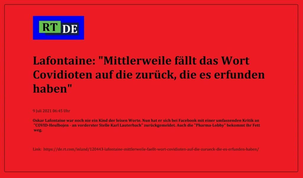 Lafontaine: 'Mittlerweile fällt das Wort Covidioten auf die zurück, die es erfunden haben' - Oskar Lafontaine war noch nie ein Kind der leisen Worte. Nun hat er sich bei Facebook mit einer umfassenden Kritik an 'COVID-Heulbojen - an vorderster Stelle Karl Lauterbach' zurückgemeldet. Auch die 'Pharma-Lobby' bekommt ihr Fett weg.  -  RT DE - 9 Juli 2021 06:45 Uhr - Link: https://de.rt.com/inland/120443-lafontaine-mittlerweile-faellt-wort-covidioten-auf-die-zurueck-die-es-erfunden-haben/