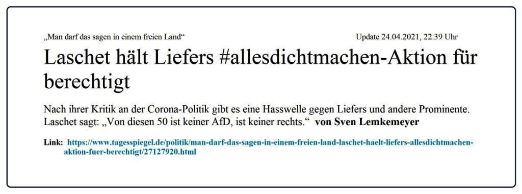 'Man darf das sagen in einem freien Land': Laschet hält Liefers #allesdichtmachen-Aktion für berechtigt - Politik - Tagesspiegel Mobil - Aus dem Posteingang vom 25.04.2021 von Dr. Marianne Linke - Link: https://www.tagesspiegel.de/politik/man-darf-das-sagen-in-einem-freien-land-laschet-haelt-liefers-allesdichtmachen-aktion-fuer-berechtigt/27127920.html