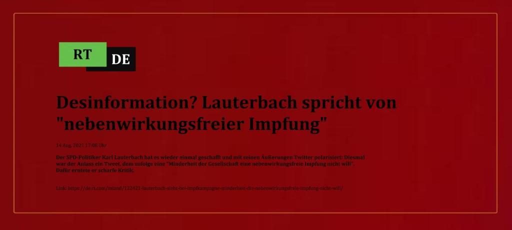 Desinformation? Lauterbach spricht von 'nebenwirkungsfreier Impfung' - Der SPD-Politiker Karl Lauterbach hat es wieder einmal geschafft und mit seinen Äußerungen Twitter polarisiert: Diesmal war der Anlass ein Tweet, dem zufolge eine 'Minderheit der Gesellschaft eine nebenwirkungsfreie Impfung nicht will'. Dafür erntete er scharfe Kritik.  -  RT DE - 14 Aug. 2021 17:08 Uhr - Link: https://de.rt.com/inland/122421-lauterbach-sieht-bei-impfkampagne-minderheit-die-nebenwirkungsfreie-impfung-nicht-will/