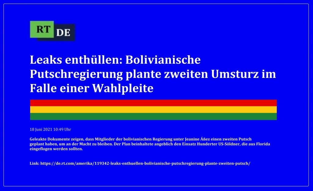 Leaks enthüllen: Bolivianische Putschregierung plante zweiten Umsturz im Falle einer Wahlpleite - Geleakte Dokumente zeigen, dass Mitglieder der bolivianischen Regierung unter Jeanine Áñez einen zweiten Putsch geplant haben, um an der Macht zu bleiben. Der Plan beinhaltete angeblich den Einsatz Hunderter US-Söldner, die aus Florida eingeflogen werden sollten. -  RT DE - 18 Juni 2021 10:49 Uhr  - Link: https://de.rt.com/amerika/119342-leaks-enthuellen-bolivianische-putschregierung-plante-zweiten-putsch/