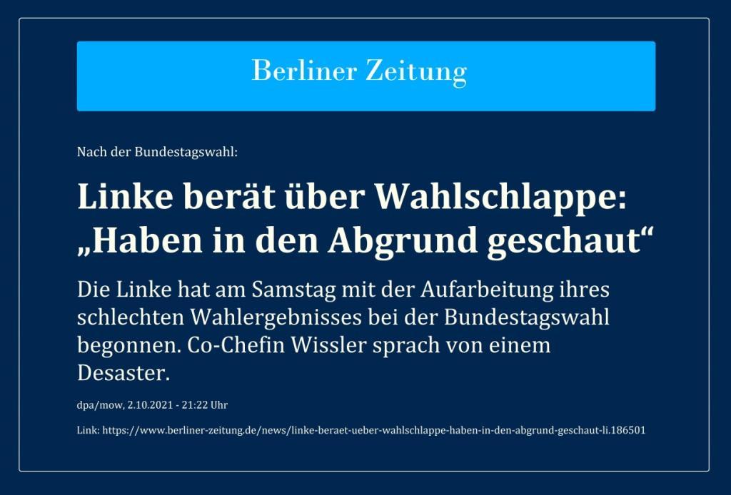 Nach der Bundestagswahl: Linke berät über Wahlschlappe: 'Haben in den Abgrund geschaut' - Die Linke hat am Samstag mit der Aufarbeitung ihres schlechten Wahlergebnisses bei der Bundestagswahl begonnen. Co-Chefin Wissler sprach von einem Desaster. - dpa/mow, 2.10.2021 - 21:22 Uhr - Berliner Zeitung - Link: https://www.berliner-zeitung.de/news/linke-beraet-ueber-wahlschlappe-haben-in-den-abgrund-geschaut-li.186501