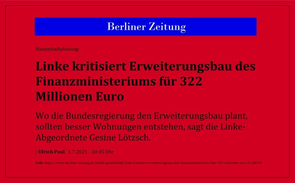 Hauptstadtplanung: Linke kritisiert Erweiterungsbau des Finanzministeriums für 322 Millionen Euro - Wo die Bundesregierung den Erweiterungsbau plant, sollten besser Wohnungen entstehen, sagt die Linke-Abgeordnete Gesine Lötzsch. - Berliner Zeitung - Ulrich Paul, 1.7.2021 - 20:45 Uhr - Link: https://www.berliner-zeitung.de/politik-gesellschaft/linke-kritisiert-erweiterungsbau-des-finanzministeriums-fuer-322-millionen-euro-li.168510