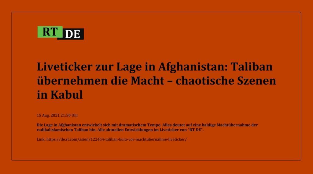 Liveticker zur Lage in Afghanistan: Taliban übernehmen die Macht – chaotische Szenen in Kabul - Die Lage in Afghanistan entwickelt sich mit dramatischem Tempo. Alles deutet auf eine baldige Machtübernahme der radikalislamischen Taliban hin. Alle aktuellen Entwicklungen im Liveticker von 'RT DE'. -  RT DE - 15 Aug. 2021 21:50 Uhr  - Link: https://de.rt.com/asien/122454-taliban-kurz-vor-machtubernahme-liveticker/