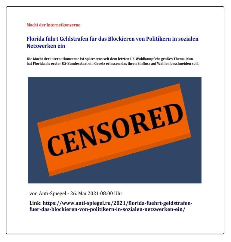 Macht der Internetkonzerne - Florida führt Geldstrafen für das Blockieren von Politikern in sozialen Netzwerken ein - Die Macht der Internetkonzerne ist spätestens seit dem letzten US-Wahlkampf ein großes Thema. Nun hat Florida als erster US-Bundesstaat ein Gesetz erlassen, das ihren Einfluss auf Wahlen beschneiden soll.  - von Anti-Spiegel - 26. Mai 2021 08:00 Uhr - Link: https://www.anti-spiegel.ru/2021/florida-fuehrt-geldstrafen-fuer-das-blockieren-von-politikern-in-sozialen-netzwerken-ein/