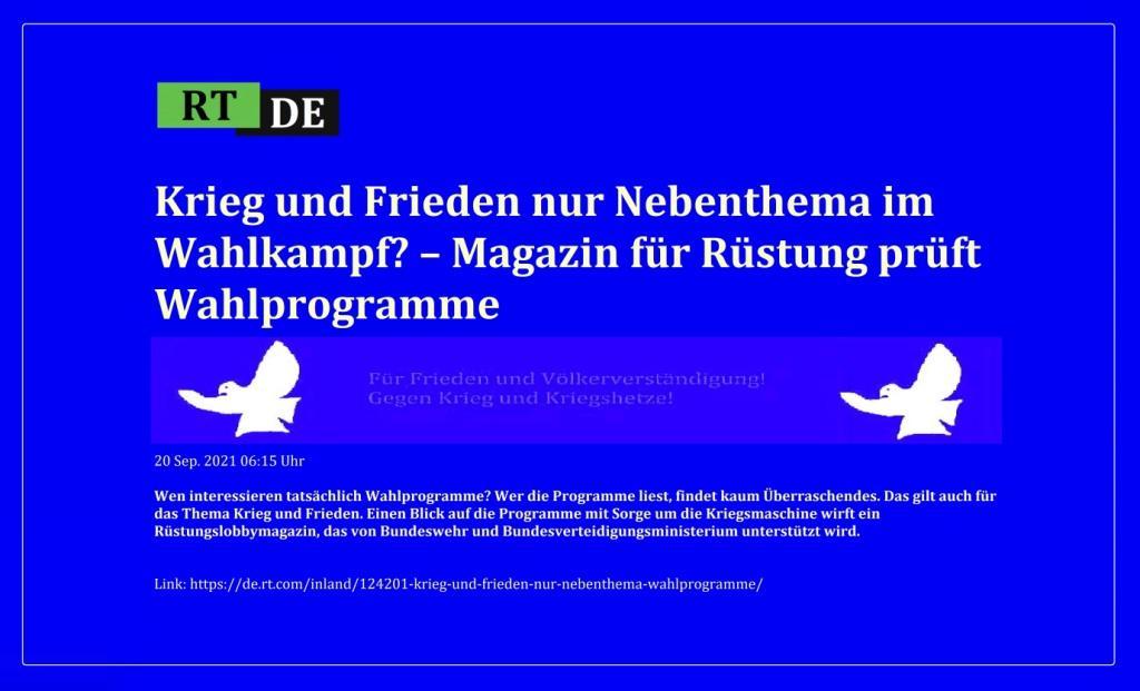 Krieg und Frieden nur Nebenthema im Wahlkampf? – Magazin für Rüstung prüft Wahlprogramme - Wen interessieren tatsächlich Wahlprogramme? Wer die Programme liest, findet kaum Überraschendes. Das gilt auch für das Thema Krieg und Frieden. Einen Blick auf die Programme mit Sorge um die Kriegsmaschine wirft ein Rüstungslobbymagazin, das von Bundeswehr und Bundesverteidigungsministerium unterstützt wird. -  RT DE - 20 Sep. 2021 06:15 Uhr - Link: https://de.rt.com/inland/124201-krieg-und-frieden-nur-nebenthema-wahlprogramme/