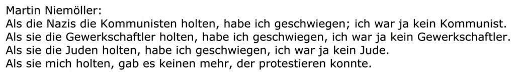 Martin Niemöller: Als die Nazis die Kommunisten holten, habe ich geschwiegen; ich war ja kein Kommunist. Als sie die Gewerkschaftler holten, habe ich geschwiegen, ich war ja kein Gewerkschaftler. Als sie die Juden holten, habe ich geschwiegen, ich war ja kein Jude. Als sie mich holten, gab es keinen mehr, der protestieren konnte. - Aus dem Posteingang vom 10.02.2021 von Dr. Marianne Linke