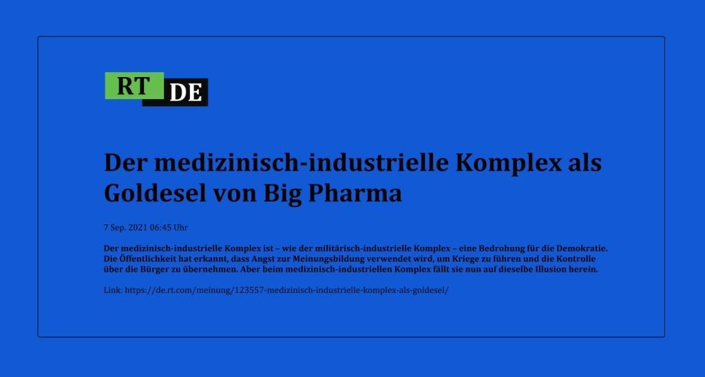 Der medizinisch-industrielle Komplex als Goldesel von Big Pharma - Der medizinisch-industrielle Komplex ist – wie der militärisch-industrielle Komplex – eine Bedrohung für die Demokratie. Die Öffentlichkeit hat erkannt, dass Angst zur Meinungsbildung verwendet wird, um Kriege zu führen und die Kontrolle über die Bürger zu übernehmen. Aber beim medizinisch-industriellen Komplex fällt sie nun auf dieselbe Illusion herein. -  RT DE - 7 Sep. 2021 06:45 Uhr - Link: https://de.rt.com/meinung/123557-medizinisch-industrielle-komplex-als-goldesel/