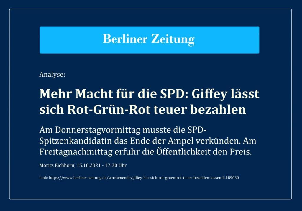 Analyse: Mehr Macht für die SPD: Giffey lässt sich Rot-Grün-Rot teuer bezahlen - Am Donnerstagvormittag musste die SPD-Spitzenkandidatin das Ende der Ampel verkünden. Am Freitagnachmittag erfuhr die Öffentlichkeit den Preis. - Moritz Eichhorn, 15.10.2021 - 17:30 Uhr - Berliner Zeitung - Link: https://www.berliner-zeitung.de/wochenende/giffey-hat-sich-rot-gruen-rot-teuer-bezahlen-lassen-li.189030