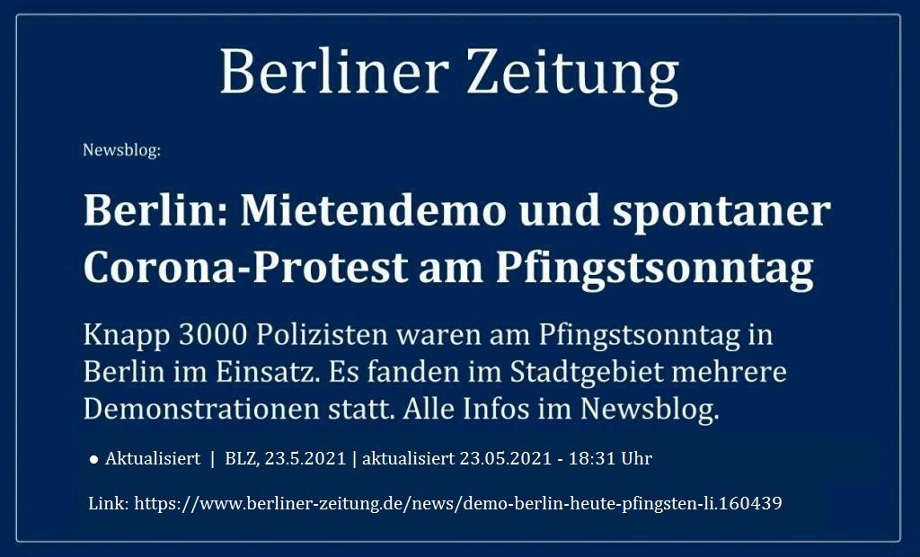 Newsblog: Berlin: Mietendemo und spontaner Corona-Protest am Pfingstsonntag - Knapp 3000 Polizisten waren am Pfingstsonntag in Berlin im Einsatz. Es fanden im Stadtgebiet mehrere Demonstrationen statt. Alle Infos im Newsblog. - Berliner Zeitung - BLZ, 23.5.2021   aktualisiert 23.05.2021 - 18:31 Uhr - Link: https://www.berliner-zeitung.de/news/demo-berlin-heute-pfingsten-li.160439