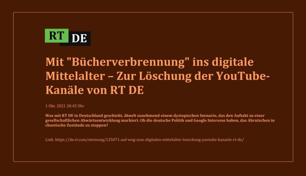 Mit 'Bücherverbrennung' ins digitale Mittelalter – Zur Löschung der YouTube-Kanäle von RT DE - Was mit RT DE in Deutschland geschieht, ähnelt zunehmend einem dystopischen Szenario, das den Auftakt zu einer gesellschaftlichen Abwärtsentwicklung markiert. Ob die deutsche Politik und Google Interesse haben, das Abrutschen in chaotische Zustände zu stoppen? -  RT DE - 1 Okt. 2021 20:45 Uhr - Link: https://de.rt.com/meinung/125071-auf-weg-zum-digitalen-mittelalter-loeschung-youtube-kanaele-rt-de/