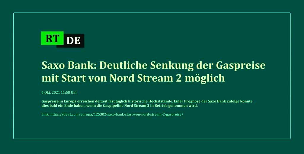Saxo Bank: Deutliche Senkung der Gaspreise mit Start von Nord Stream 2 möglich - Gaspreise in Europa erreichen derzeit fast täglich historische Höchststände. Einer Prognose der Saxo Bank zufolge könnte dies bald ein Ende haben, wenn die Gaspipeline Nord Stream 2 in Betrieb genommen wird.  - RT DE - 6 Okt. 2021 11:58 Uhr - Link: https://de.rt.com/europa/125302-saxo-bank-start-von-nord-stream-2-gaspreise/