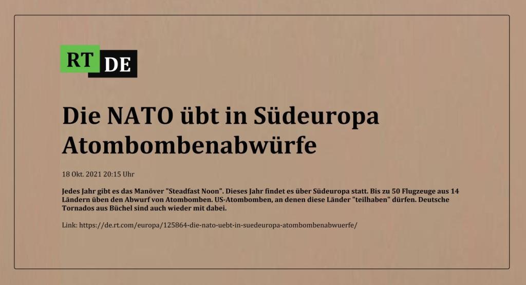 Die NATO übt in Südeuropa Atombombenabwürfe - Jedes Jahr gibt es das Manöver 'Steadfast Noon'. Dieses Jahr findet es über Südeuropa statt. Bis zu 50 Flugzeuge aus 14 Ländern üben den Abwurf von Atombomben. US-Atombomben, an denen diese Länder 'teilhaben' dürfen. Deutsche Tornados aus Büchel sind auch wieder mit dabei. -  RT DE - 18 Okt. 2021 20:15 Uhr - Link: https://de.rt.com/europa/125864-die-nato-uebt-in-suedeuropa-atombombenabwuerfe/