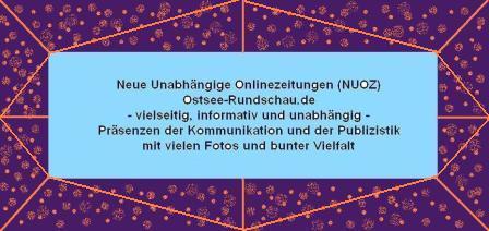 Neue Unabh�ngige Onlinezeitungen (NUOZ) Ostsee-Rundschau.de - vielseitig, informativ und unabh�ngig - Pr�senzen der Kommunikation und der Publizistik mit vielen Fotos und  bunter Vielfalt