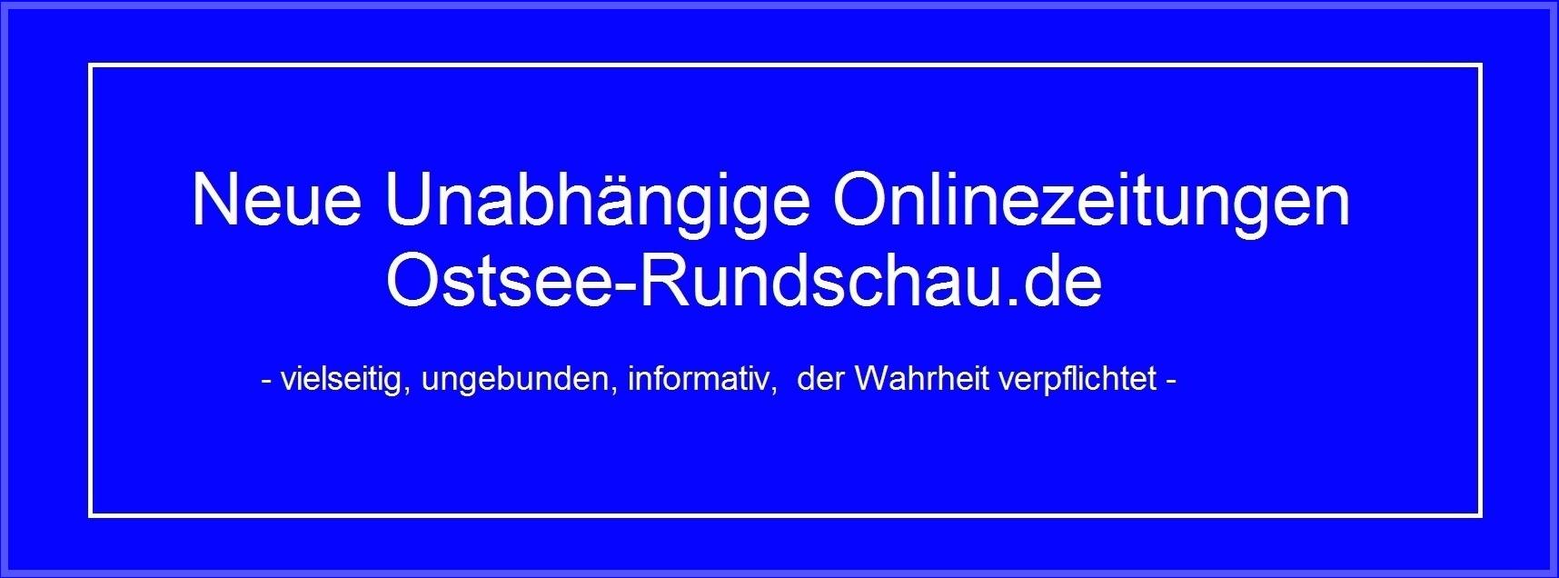 Neue Unabhängige Onlinezeitungen Ostsee-Rundschau.de - vielseitig, ungebunden, informativ, der Wahrheit verpflichtet