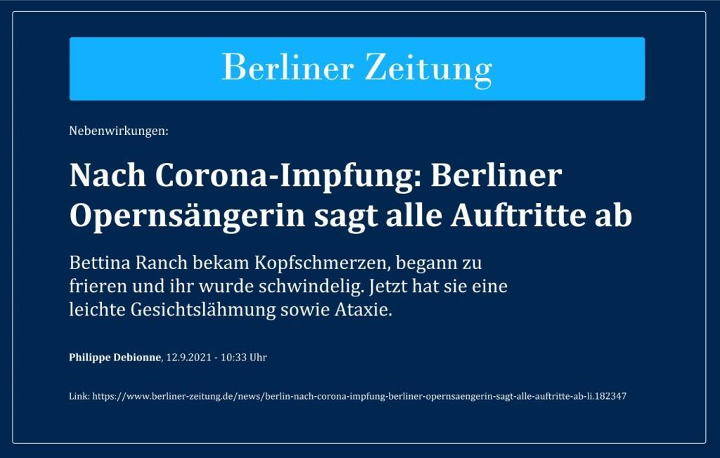 Nebenwirkungen: Nach Corona-Impfung: Berliner Opernsängerin sagt alle Auftritte ab - Bettina Ranch bekam Kopfschmerzen, begann zu frieren und ihr wurde schwindelig. Jetzt hat sie eine leichte Gesichtslähmung sowie Ataxie. - Philippe Debionne, 12.9.2021 - 10:33 Uhr - Berliner Zeitung - Link: https://www.berliner-zeitung.de/news/berlin-nach-corona-impfung-berliner-opernsaengerin-sagt-alle-auftritte-ab-li.182347
