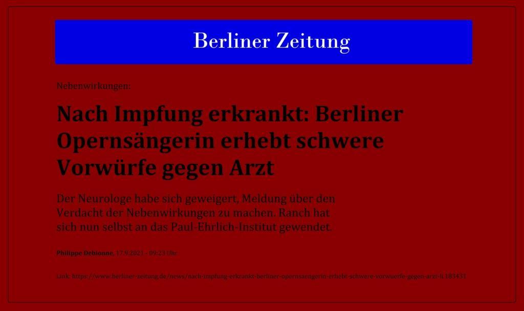 Nebenwirkungen: Nach Impfung erkrankt: Berliner Opernsängerin erhebt schwere Vorwürfe gegen Arzt - Der Neurologe habe sich geweigert, Meldung über den Verdacht der Nebenwirkungen zu machen. Ranch hat sich nun selbst an das Paul-Ehrlich-Institut gewendet. - Philippe Debionne, 17.9.2021 - 09:23 Uhr - Berliner Zeitung - Link: https://www.berliner-zeitung.de/news/nach-impfung-erkrankt-berliner-opernsaengerin-erhebt-schwere-vorwuerfe-gegen-arzt-li.183431