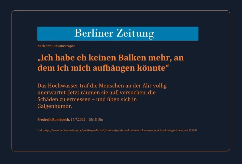 Nach der Flutkatastrophe: 'Ich habe eh keinen Balken mehr, an dem ich mich aufhängen könnte' - Das Hochwasser traf die Menschen an der Ahr völlig unerwartet. Jetzt räumen sie auf, versuchen, die Schäden zu ermessen – und üben sich in Galgenhumor. - Berliner Zeitung - Frederik Bombosch, 17.7.2021 - 15:15 Uhr - Link: https://www.berliner-zeitung.de/politik-gesellschaft/ich-hab-ja-nicht-mehr-einen-balken-wo-ich-mich-aufhaengen-koennte-li.171631