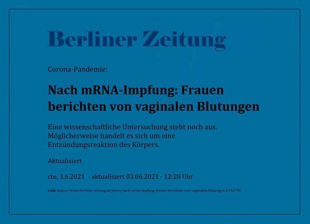 Corona-Pandemie: Nach mRNA-Impfung: Frauen berichten von vaginalen Blutungen - Eine wissenschaftliche Untersuchung steht noch aus. Möglicherweise handelt es sich um eine Entzündungsreaktion des Körpers. - Berliner Zeitung - Aktualisiert - ctu, 3.6.2021 - aktualisiert 03.06.2021 - 12:28 Uhr - Link: https://www.berliner-zeitung.de/news/nach-mrna-impfung-frauen-berichten-von-vaginalen-blutungen-li.162791