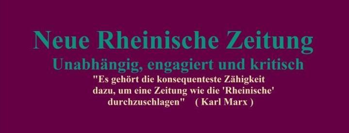 Neue Rheinische Zeitung - Unabhängig, engagiert und kritisch - 'Es gehört die konsequenteste Zähigkeit dazu, um eine Zeitung wie die 'Rheinische' durchzuschlagen' ( Karl Marx )