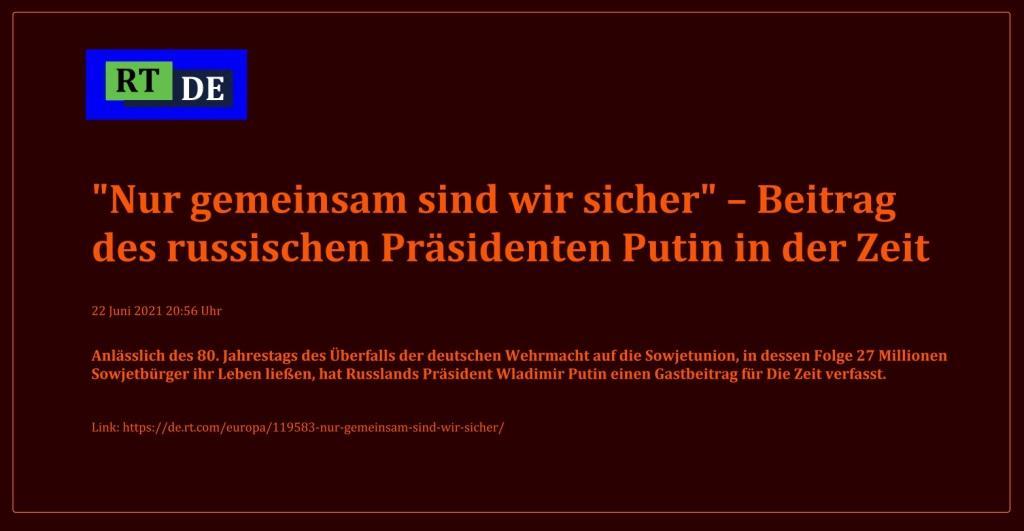 'Nur gemeinsam sind wir sicher' – Beitrag des russischen Präsidenten Putin in der Zeit - Anlässlich des 80. Jahrestags des Überfalls der deutschen Wehrmacht auf die Sowjetunion, in dessen Folge 27 Millionen Sowjetbürger ihr Leben ließen, hat Russlands Präsident Wladimir Putin einen Gastbeitrag für Die Zeit verfasst. -  RT DE - 22 Juni 2021 20:56 Uhr - Link: https://de.rt.com/europa/119583-nur-gemeinsam-sind-wir-sicher/