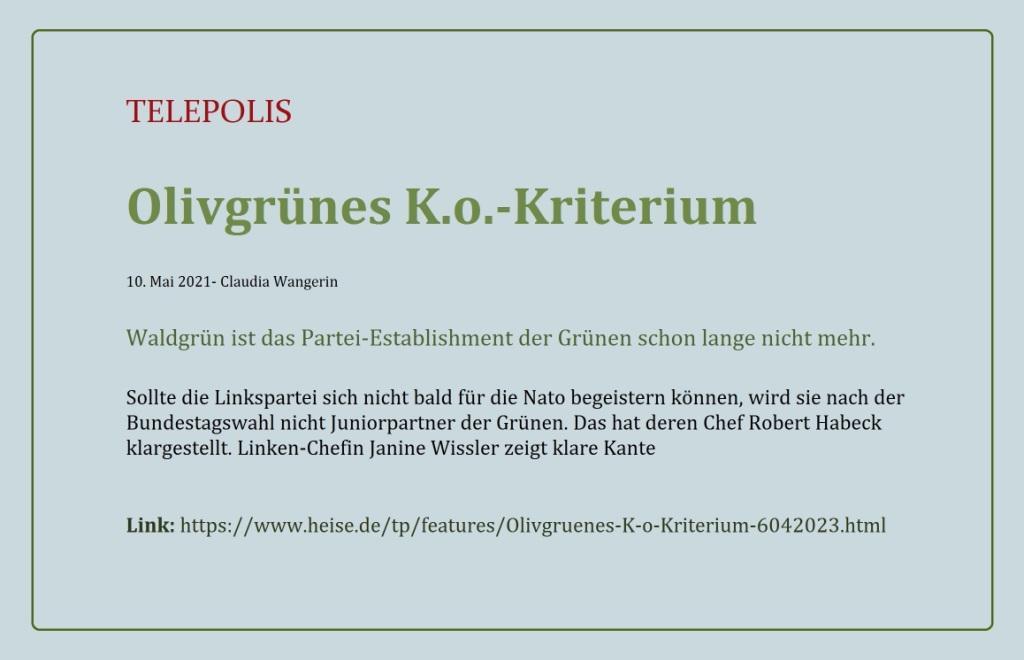 Olivgrünes K.o.-Kriterium - Waldgrün ist das Partei-Establishment der Grünen schon lange nicht mehr. - Sollte die Linkspartei sich nicht bald für die Nato begeistern können, wird sie nach der Bundestagswahl nicht Juniorpartner der Grünen. Das hat deren Chef Robert Habeck klargestellt. Linken-Chefin Janine Wissler zeigt klare Kante - Claudia Wangerin - TELEPOLIS - 10. Mai 2021 - Link: https://www.heise.de/tp/features/Olivgruenes-K-o-Kriterium-6042023.html