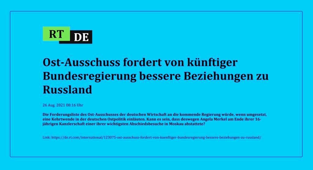 Ost-Ausschuss fordert von künftiger Bundesregierung bessere Beziehungen zu Russland - Die Forderungsliste des Ost-Ausschusses der deutschen Wirtschaft an die kommende Regierung würde, wenn umgesetzt, eine Kehrtwende in der deutschen Ostpolitik einläuten. Kann es sein, dass deswegen Angela Merkel am Ende ihrer 16-jährigen Kanzlerschaft einer ihrer wichtigsten Abschiedsbesuche in Moskau abstattete? -  RT DE - 26 Aug. 2021 08:16 Uhr - Link: https://de.rt.com/international/123075-ost-ausschuss-fordert-von-kuenftiger-bundesregierung-bessere-beziehungen-zu-russland/