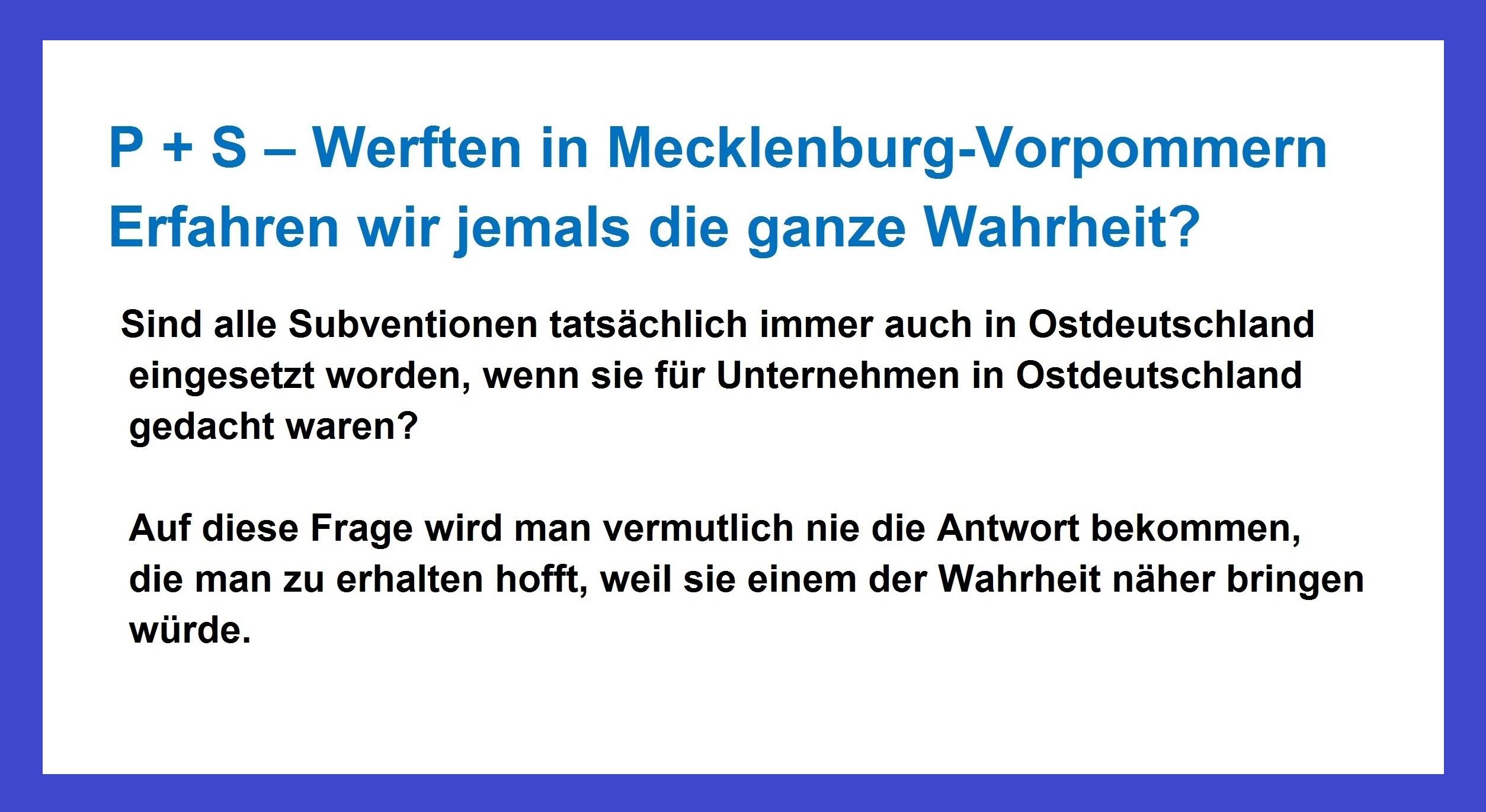 Das Werftendrama in Mecklenburg-Vorpommern auf Ostsee-Rundschau.de | P+S-Werften in Mecklenburg-Vorpommern | Erfahren wir jemals die ganze Wahrheit? Sind alle Subventionen tatsächlich immer auch in Ostdeutschland eingesetzt worden, wenn sie für Unternehmen in Ostdeutschland gedacht waren? Auf diese Frage wird man vermutlich nie die Antwort bekommen, die man zu erhalten hofft, weil sie einem der Wahrheit näher bringen würde.