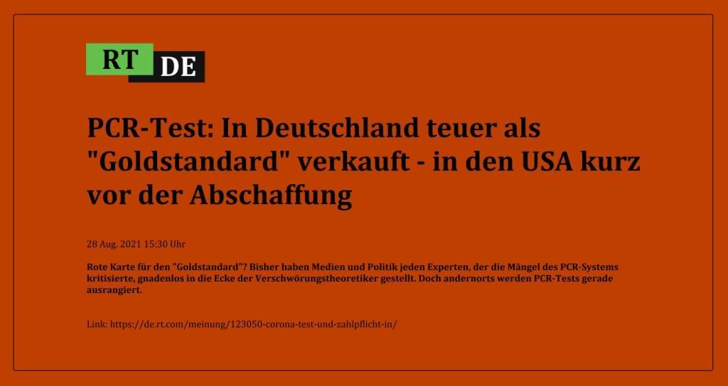 PCR-Test: In Deutschland teuer als 'Goldstandard' verkauft - in den USA kurz vor der Abschaffung - Rote Karte für den 'Goldstandard'? Bisher haben Medien und Politik jeden Experten, der die Mängel des PCR-Systems kritisierte, gnadenlos in die Ecke der Verschwörungstheoretiker gestellt. Doch andernorts werden PCR-Tests gerade ausrangiert. -  RT DE - 28 Aug. 2021 15:30 Uhr  - Link: https://de.rt.com/meinung/123050-corona-test-und-zahlpflicht-in/
