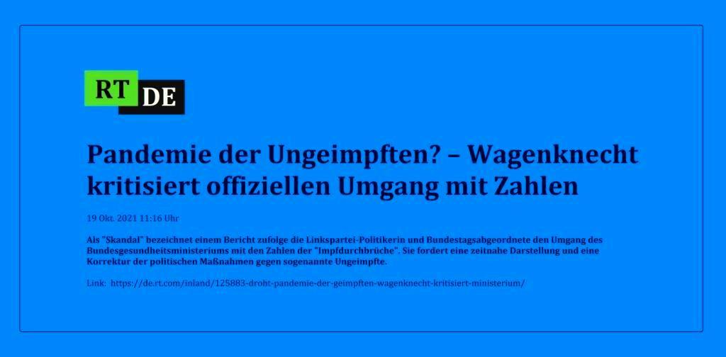 Pandemie der Ungeimpften? – Wagenknecht kritisiert offiziellen Umgang mit Zahlen - Als 'Skandal' bezeichnet einem Bericht zufolge die Linkspartei-Politikerin und Bundestagsabgeordnete den Umgang des Bundesgesundheitsministeriums mit den Zahlen der 'Impfdurchbrüche'. Sie fordert eine zeitnahe Darstellung und eine Korrektur der politischen Maßnahmen gegen sogenannte Ungeimpfte.  - RT DE - 19 Okt. 2021 11:16 Uhr - Link: https://de.rt.com/inland/125883-droht-pandemie-der-geimpften-wagenknecht-kritisiert-ministerium/