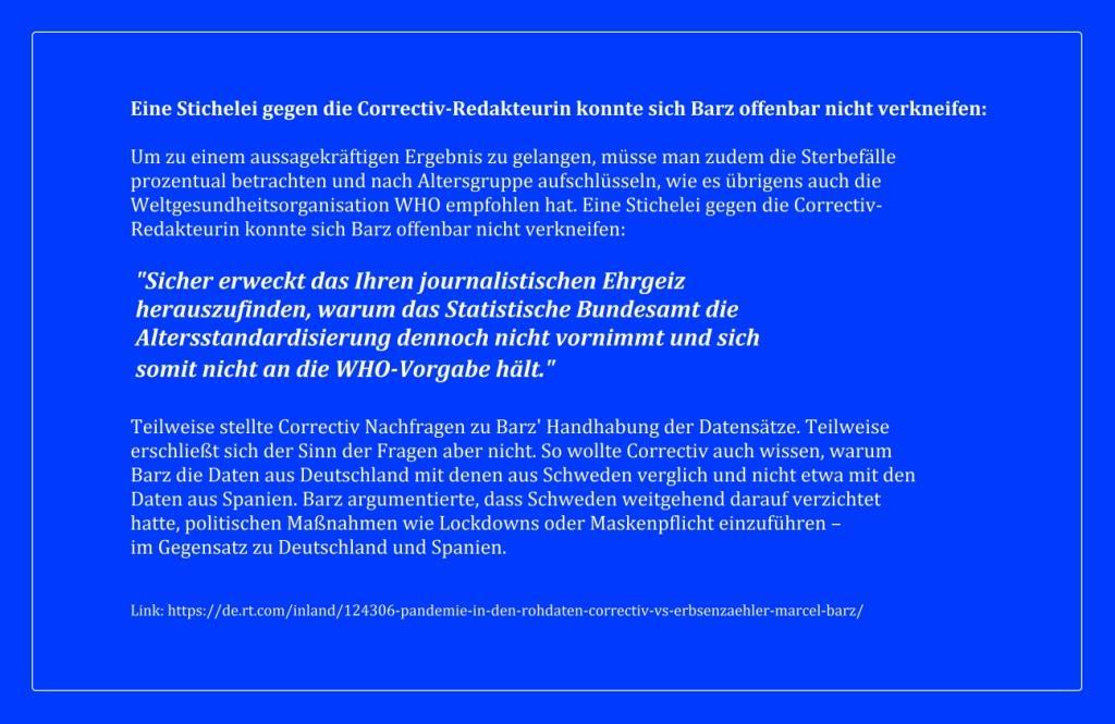 Eine Stichelei gegen die Correctiv-Redakteurin konnte sich Barz offenbar nicht verkneifen: 'Sicher erweckt das Ihren journalistischen Ehrgeiz herauszufinden, warum das Statistische Bundesamt die Altersstandardisierung dennoch nicht vornimmt und sich somit nicht an die WHO-Vorgabe hält.' -  'Pandemie in den Rohdaten': Correctiv vs. 'Erbsenzähler' Marcel Barz -  RT DE - 19 Sep. 2021 09:26 Uhr - Link: https://de.rt.com/inland/124306-pandemie-in-den-rohdaten-correctiv-vs-erbsenzaehler-marcel-barz/