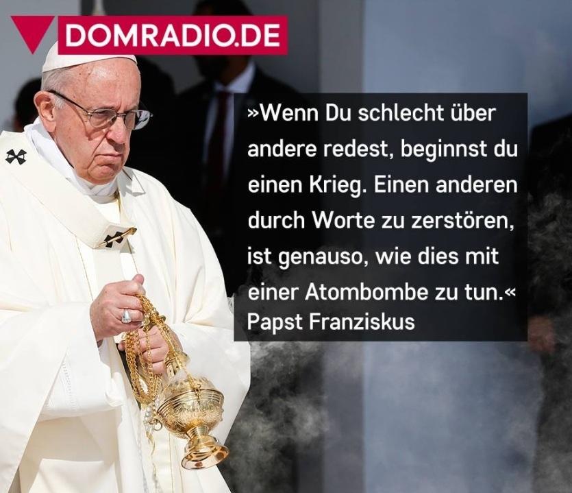 Papst Franziskus: 'Wenn Du schlecht über andere redest, beginnst du einen Krieg. Einen anderen durch Worte zu zerstören, ist genauso wie dies mit einer Atombombe zu tun.' - Papst Franziskus - Domradio.de