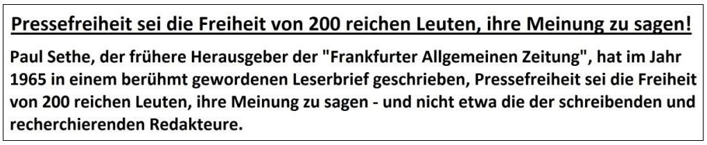 Um die innere Pressefreiheit ist es schlecht bestellt - Paul Sethe, der frühere Herausgeber der 'Frankfurter Allgemeinen Zeitung' hat im Jahr 1965 in einem berühmt gewordenen Leserbrief geschrieben, Pressefreiheit sei die Freiheit von 200 reichen Leuten, ihre Meinung zu sagen – und nicht etwa die der schreibenden und recherchierenden Redakteure.