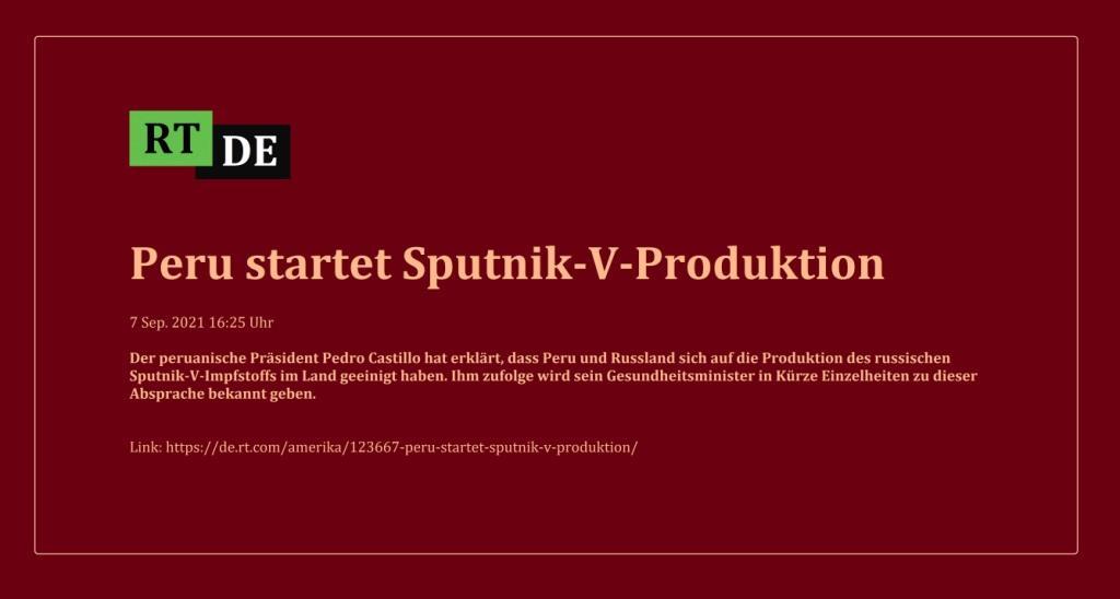 Peru startet Sputnik-V-Produktion - Der peruanische Präsident Pedro Castillo hat erklärt, dass Peru und Russland sich auf die Produktion des russischen Sputnik-V-Impfstoffs im Land geeinigt haben. Ihm zufolge wird sein Gesundheitsminister in Kürze Einzelheiten zu dieser Absprache bekannt geben.  -  RT DE - 7 Sep. 2021 16:25 Uhr - Link: https://de.rt.com/amerika/123667-peru-startet-sputnik-v-produktion/
