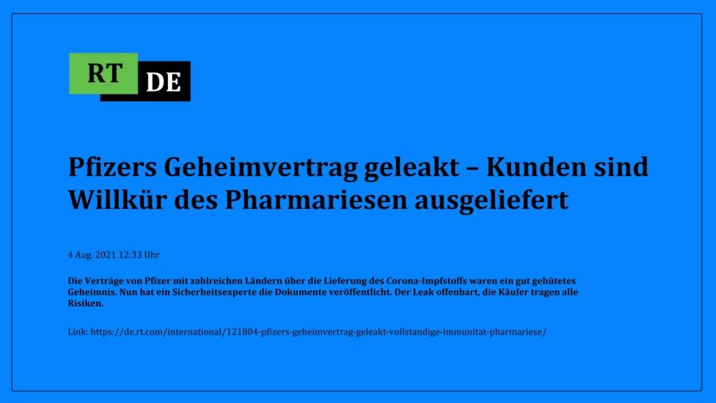 Pfizers Geheimvertrag geleakt – Kunden sind Willkür des Pharmariesen ausgeliefert - Die Verträge von Pfizer mit zahlreichen Ländern über die Lieferung des Corona-Impfstoffs waren ein gut gehütetes Geheimnis. Nun hat ein Sicherheitsexperte die Dokumente veröffentlicht. Der Leak offenbart, die Käufer tragen alle Risiken. -  RT DE - 4 Aug. 2021 12:33 Uhr - Link: https://de.rt.com/international/121804-pfizers-geheimvertrag-geleakt-vollstandige-immunitat-pharmariese/