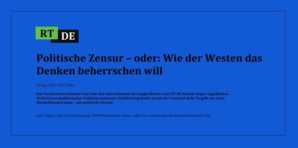 Politische Zensur – oder: Wie der Westen das Denken beherrschen will - Das Tochterunternehmen YouTube des Internetkonzerns Google löschte zwei RT DE-Kanäle wegen angeblichen Verbreitens medizinischer Fehlinformationen. Sachlich begründet wurde der Vorwurf nicht. Es geht um reine Machtdemonstration – um politische Zensur. -  RT DE - 29 Sep. 2021 19:15 Uhr - Link: https://de.rt.com/meinung/124998-politische-zensur-oder-wie-westen-das-denken-beherrschen-will/