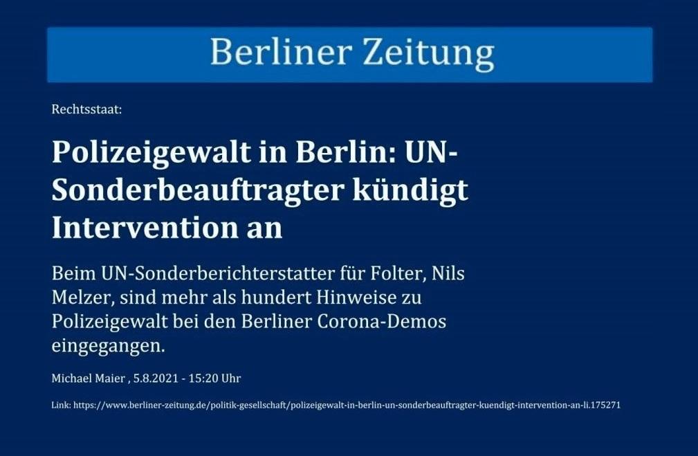Rechtsstaat: Polizeigewalt in Berlin: UN-Sonderbeauftragter kündigt Intervention an - Beim UN-Sonderberichterstatter für Folter, Nils Melzer, sind mehr als hundert Hinweise zu Polizeigewalt bei den Berliner Corona-Demos eingegangen. - Berliner Zeitung - Michael Maier , 5.8.2021 - 15:20 Uhr - Link: https://www.berliner-zeitung.de/politik-gesellschaft/polizeigewalt-in-berlin-un-sonderbeauftragter-kuendigt-intervention-an-li.175271