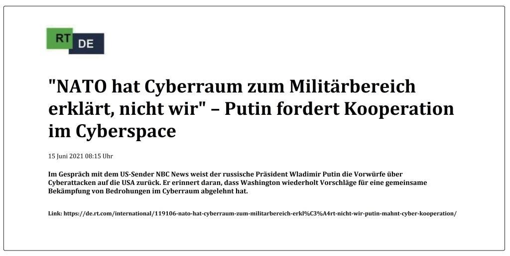 'NATO hat Cyberraum zum Militärbereich erklärt, nicht wir' – Putin fordert Kooperation im Cyberspace - Im Gespräch mit dem US-Sender NBC News weist der russische Präsident Wladimir Putin die Vorwürfe über Cyberattacken auf die USA zurück. Er erinnert daran, dass Washington wiederholt Vorschläge für eine gemeinsame Bekämpfung von Bedrohungen im Cyberraum abgelehnt hat. -  RT DE - 15 Juni 2021 08:15 Uhr - Link: https://de.rt.com/international/119106-nato-hat-cyberraum-zum-militarbereich-erkl%C3%A4rt-nicht-wir-putin-mahnt-cyber-kooperation/
