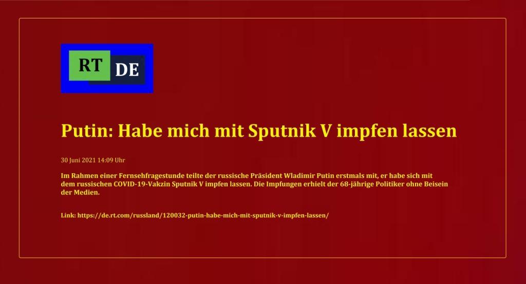 Putin: Habe mich mit Sputnik V impfen lassen - Im Rahmen einer Fernsehfragestunde teilte der russische Präsident Wladimir Putin erstmals mit, er habe sich mit dem russischen COVID-19-Vakzin Sputnik V impfen lassen. Die Impfungen erhielt der 68-jährige Politiker ohne Beisein der Medien. -  RT DE - 30 Juni 2021 14:09 Uhr - Link: https://de.rt.com/russland/120032-putin-habe-mich-mit-sputnik-v-impfen-lassen/