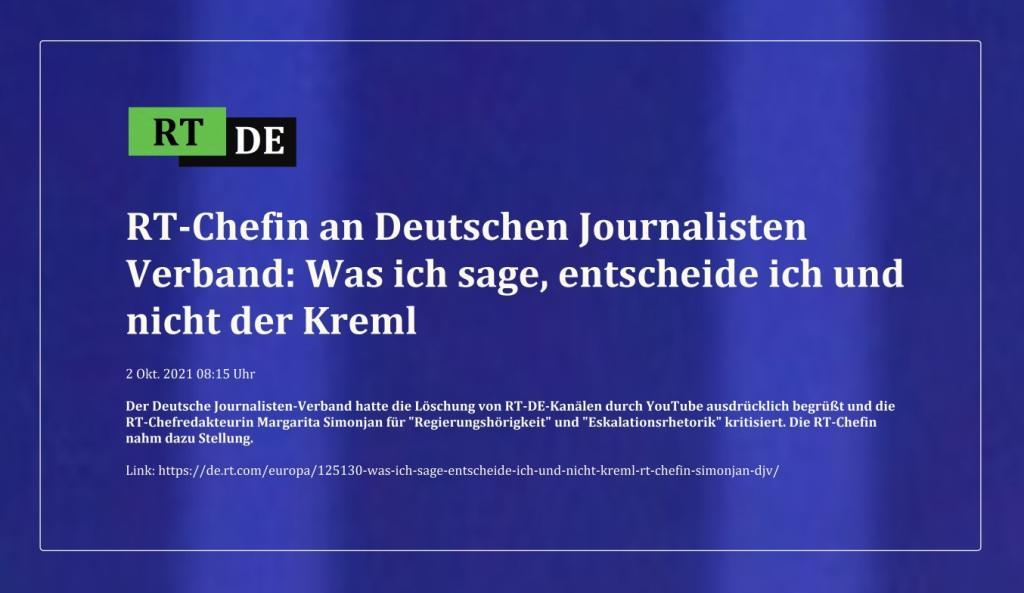 RT-Chefin an Deutschen Journalisten Verband: Was ich sage, entscheide ich und nicht der Kreml - Der Deutsche Journalisten-Verband hatte die Löschung von RT-DE-Kanälen durch YouTube ausdrücklich begrüßt und die RT-Chefredakteurin Margarita Simonjan für 'Regierungshörigkeit' und 'Eskalationsrhetorik' kritisiert. Die RT-Chefin nahm dazu Stellung.  -  RT DE - 2 Okt. 2021 08:15 Uhr  - Link: https://de.rt.com/europa/125130-was-ich-sage-entscheide-ich-und-nicht-kreml-rt-chefin-simonjan-djv/