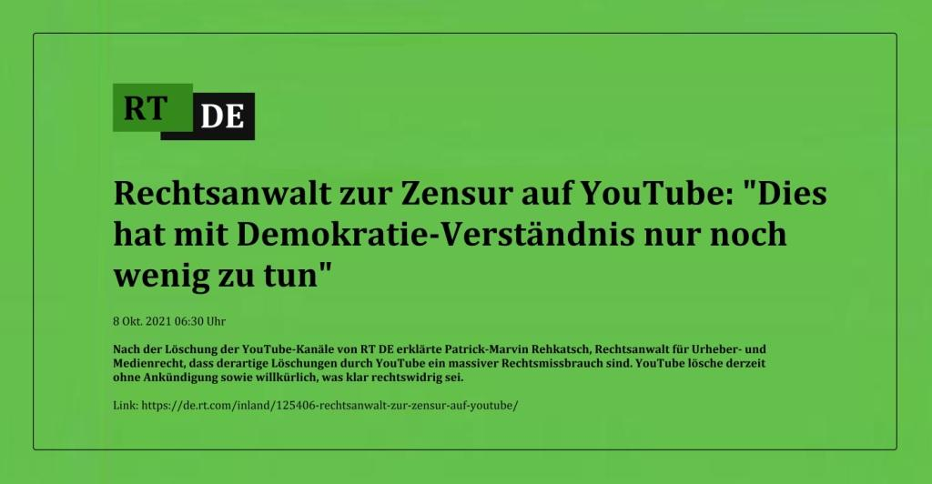 Rechtsanwalt zur Zensur auf YouTube: 'Dies hat mit Demokratie-Verständnis nur noch wenig zu tun' - Nach der Löschung der YouTube-Kanäle von RT DE erklärte Patrick-Marvin Rehkatsch, Rechtsanwalt für Urheber- und Medienrecht, dass derartige Löschungen durch YouTube ein massiver Rechtsmissbrauch sind. YouTube lösche derzeit ohne Ankündigung sowie willkürlich, was klar rechtswidrig sei. - RT DE - 8 Okt. 2021 06:30 Uhr - Link: https://de.rt.com/inland/125406-rechtsanwalt-zur-zensur-auf-youtube/