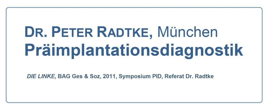 Aus dem Posteingang von Dr. Marianne Linke - Referat von Dr. Peter Radtke, Mitglied des Deutschen Ethikrates,  beim Symposium zur Präimplantationsdiagnostik  2011 der Bundesarbeitsgemeinschaft Gesundheit und Soziales der Linkspartei.