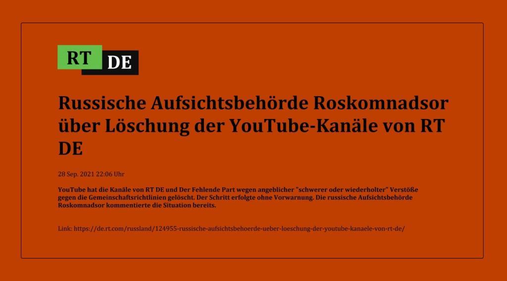 Russische Aufsichtsbehörde Roskomnadsor über Löschung der YouTube-Kanäle von RT DE - YouTube hat die Kanäle von RT DE und Der Fehlende Part wegen angeblicher 'schwerer oder wiederholter' Verstöße gegen die Gemeinschaftsrichtlinien gelöscht. Der Schritt erfolgte ohne Vorwarnung. Die russische Aufsichtsbehörde Roskomnadsor kommentierte die Situation bereits. -  RT DE - 28 Sep. 2021 22:06 Uhr - Link: https://de.rt.com/russland/124955-russische-aufsichtsbehoerde-ueber-loeschung-der-youtube-kanaele-von-rt-de/
