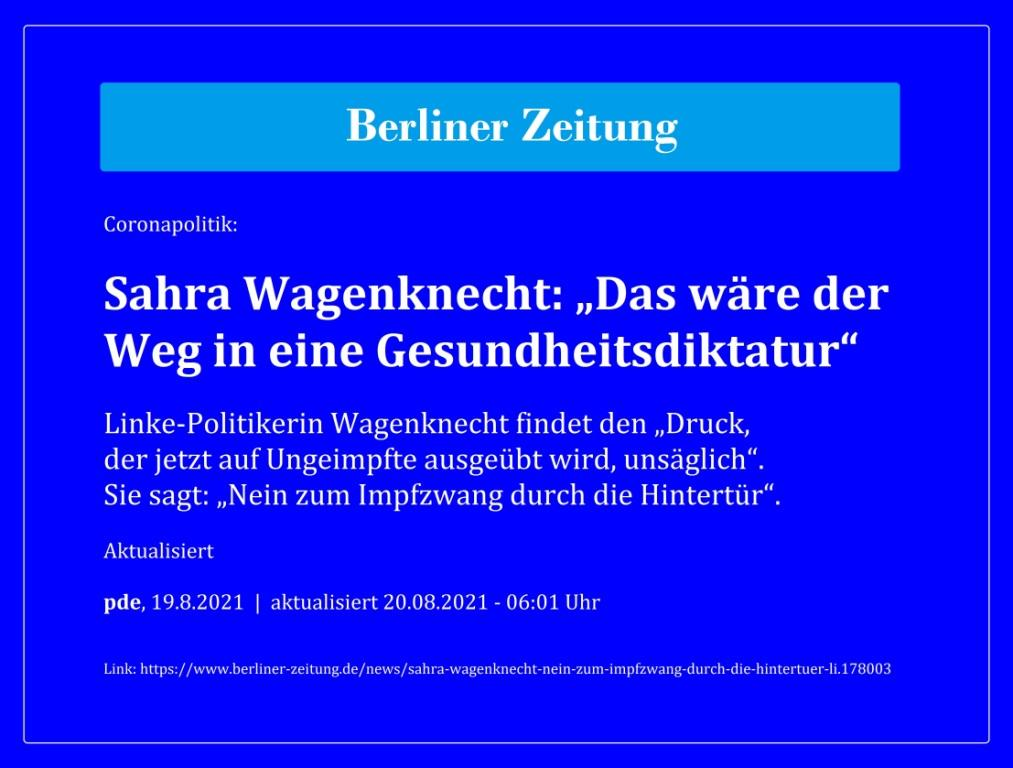 Coronapolitik: Sahra Wagenknecht: 'Das wäre der Weg in eine Gesundheitsdiktatur' - Linke-Politikerin Wagenknecht findet den 'Druck, der jetzt auf Ungeimpfte ausgeübt wird, unsäglich'. Sie sagt: 'Nein zum Impfzwang durch die Hintertür'. - Aktualisiert - pde, 19.8.2021 | aktualisiert 20.08.2021 - 06:01 Uhr - Berliner Zeitung - Link: https://www.berliner-zeitung.de/news/sahra-wagenknecht-nein-zum-impfzwang-durch-die-hintertuer-li.178003
