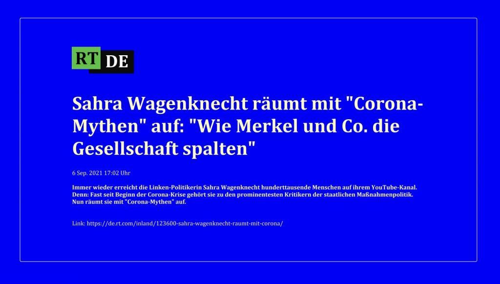 Sahra Wagenknecht räumt mit 'Corona-Mythen' auf: 'Wie Merkel und Co. die Gesellschaft spalten' - Immer wieder erreicht die Linken-Politikerin Sahra Wagenknecht hunderttausende Menschen auf ihrem YouTube-Kanal. Denn: Fast seit Beginn der Corona-Krise gehört sie zu den prominentesten Kritikern der staatlichen Maßnahmenpolitik. Nun räumt sie mit 'Corona-Mythen' auf. -  RT DE - 6 Sep. 2021 17:02 Uhr   - Link: https://de.rt.com/inland/123600-sahra-wagenknecht-raumt-mit-corona/