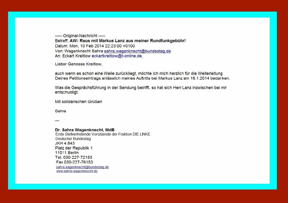 Skandalöser Umgang mit Sarah Wagenknecht in Talkshow von Markus Lanz im ZDF am 16.01.2014 / Lieber Genosse Kreitlow, auch wenn es schon eine Weile zurückliegt, möchte ich mich herzlich für die Weiterleitung Deines Petitionseintrags anlässlich meines Auftritts bei Markus Lanz am 16.1.2014 bedanken. Was die Gesprächsführung in der Sendung betrifft, so hat sich Herr Lanz inzwischen bei mir entschuldigt.   Mit solidarischen Grüßen Sahra