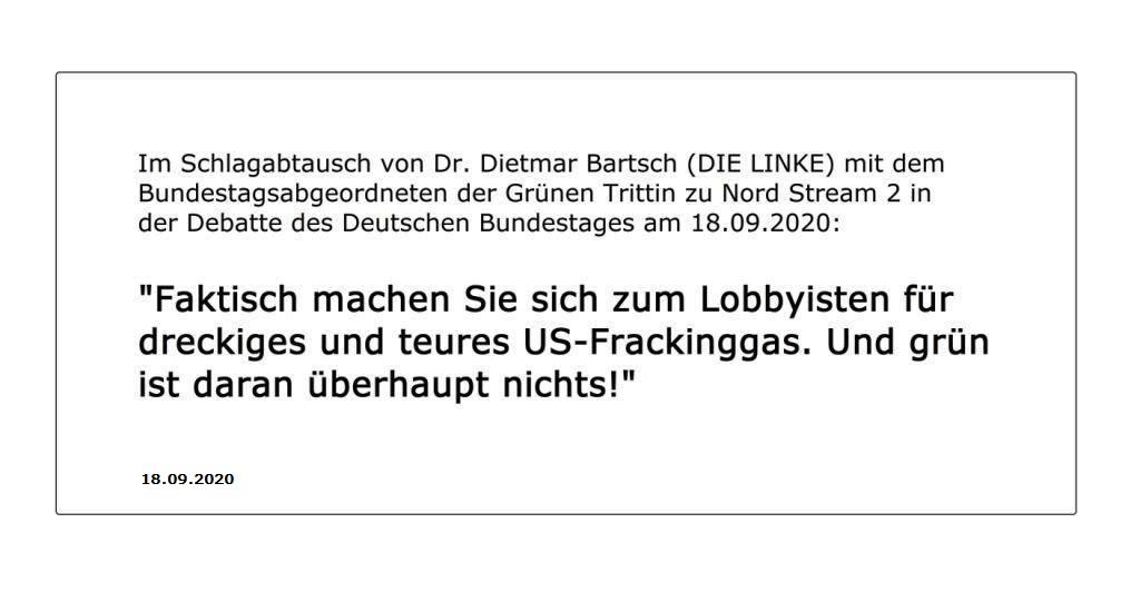 Im Schlagabtausch von Dr. Dietmar Bartsch (DIE LINKE) mit dem Bundestagsabgeordneten der Grünen Trittin zu Nord Stream 2 in der Debatte des Deutschen Bundestages am 18. 09.2020: 'Faktisch machen Sie sich zum Lobbyisten für dreckiges und teures US-Frackinggas. Und grün ist daran überhaupt nichts!'