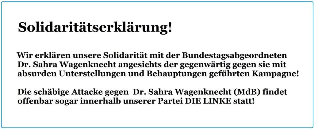 Solidaritätserklärung mit der Bundestagsabgeordneten Dr. Sahra Wagenknecht!  Wir erklären unsere Solidarität mit der Bundestagsabgeordneten Dr. Sahra Wagenknecht angesichts der gegenwärtig gegen sie  mit absurden Unterstellungen und Behauptungen geführten  Kampagne!        Die schäbige Attacke gegen  Dr. Sahra Wagenknecht (MdB) findet offenbar sogar innerhalb  unserer Partei DIE LINKE statt!