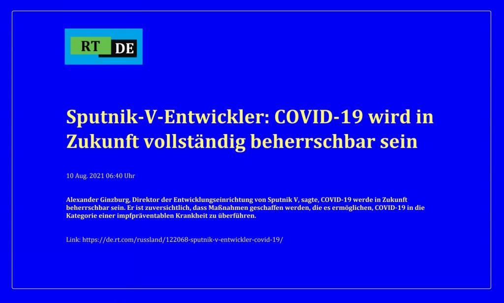 Sputnik-V-Entwickler: COVID-19 wird in Zukunft vollständig beherrschbar sein - Alexander Ginzburg, Direktor der Entwicklungseinrichtung von Sputnik V, sagte, COVID-19 werde in Zukunft beherrschbar sein. Er ist zuversichtlich, dass Maßnahmen geschaffen werden, die es ermöglichen, COVID-19 in die Kategorie einer impfpräventablen Krankheit zu überführen. -  RT DE - 10 Aug. 2021 06:40 Uhr - Link: https://de.rt.com/russland/122068-sputnik-v-entwickler-covid-19/
