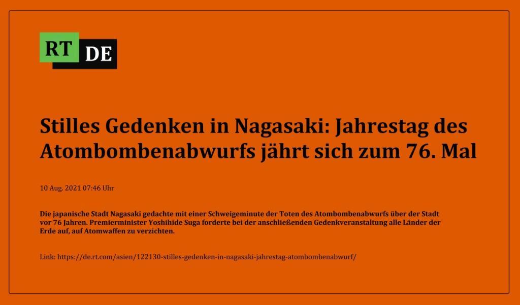 Stilles Gedenken in Nagasaki: Jahrestag des Atombombenabwurfs jährt sich zum 76. Mal - Die japanische Stadt Nagasaki gedachte mit einer Schweigeminute der Toten des Atombombenabwurfs über der Stadt vor 76 Jahren. Premierminister Yoshihide Suga forderte bei der anschließenden Gedenkveranstaltung alle Länder der Erde auf, auf Atomwaffen zu verzichten.  -  RT DE - 10 Aug. 2021 07:46 Uhr - Link: https://de.rt.com/asien/122130-stilles-gedenken-in-nagasaki-jahrestag-atombombenabwurf/